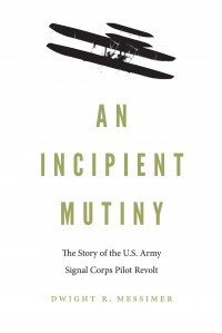 An Incipient Mutiny: The Story of the U.S. Army Signal Corps Pilot Revolt - Dwight R. Messimer