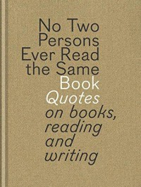 No Two Persons Ever Read the Same Book: Quotes on Books, Reading and Writing - Bart Van Aken