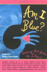 Am I Blue?: Coming Out From the Silence - Marion Dane Bauer, Lois Lowry, Francesca Lia Block, Nancy Garden, James Cross Giblin, Ellen Howard, M. E. Kerr, Jonathan London, Jacqueline Woodson, Bruce Coville, Gregory Maguire, Lesléa Newman, Jane Yolen, Cristina Salat, William Sleator, C.S. Adler, Beck Underwood