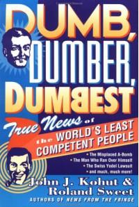 Dumb, Dumber, Dumbest: True News of the World's Least Competent People - John J. Kohut