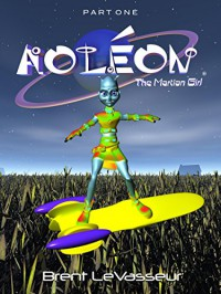 Aoleon The Martian Girl: A Science Fiction and Fantasy Saga - Part 1 First Contact - Brent LeVasseur, Brent LeVasseur