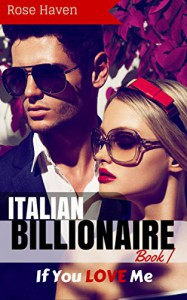 ITALIAN BILLIONAIRE ROMANCE: If You LOVE Me (Young Adult Rich Alpha Male Billionaire Romance) (A Steamy New Alpha Billionaire Romance Book 1) - Rose Haven