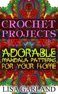 Crochet Projects: Adorable Mandala Patterns For Your Home: (Crochet Books, Crochet Mandala) - Lisa Garland