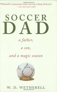 Soccer Dad: A Father, a Son, and a Magic Season - W.D. Wetherell