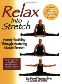 Relax into Stretch : Instant Flexibility Through Mastering Muscle Tension - Pavel Tsatsouline
