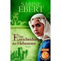 Die Entscheidung der Hebamme (Hebammen Saga, #3) - Sabine Ebert