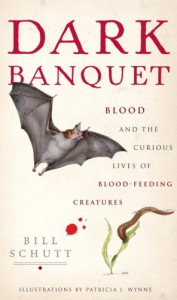 Dark Banquet: Blood and the Curious Lives of Blood-Feeding Creatures - Bill Schutt, Patricia Wynne