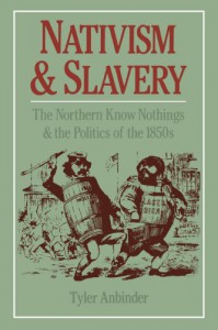 Nativism and Slavery: The Northern Know Nothings and the Politics of the 1850s - Tyler G. Anbinder
