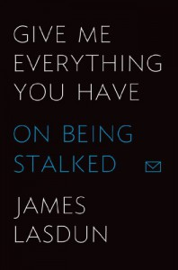 Give Me Everything You Have: On Being Stalked - James Lasdun