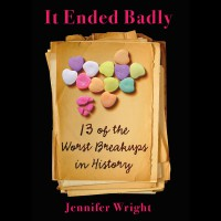 It Ended Badly: Thirteen of the Worst Breakups in History - Jennifer   Wright