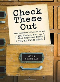 Check These Out: One Librarian's Catalog of the 200 Coolest, Best, and Most Important Books You'll Ever Read - Gina Sheridan