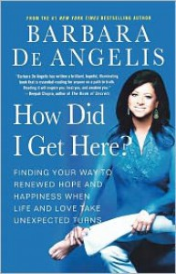 How Did I Get Here?: Finding Your Way to Renewed Hope and Happiness When Life and Love Take Unexpected Turns - Barbara De Angelis