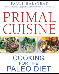 Primal Cuisine: Cooking for the Paleo Diet - Pauli Halstead