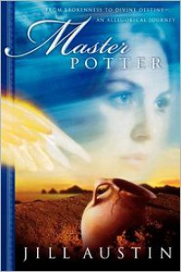 Master Potter: From Brokenness to Divine Destiny: An Allegorical Journey (Chronicles of Master Potter) - Jill Austin