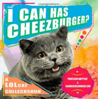 I Can Has Cheezburger?: A LOLcat Colleckshun - Professor Happycat, Kari Unebasami, Eric Nakagawa, Professor Happycat