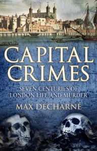 Capital Crimes: Seven Centuries of London Life and Murder - Max Decharne