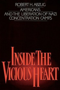 Inside the Vicious Heart: Americans and the Liberation of Nazi Concentration Camps - Robert H. Abzug