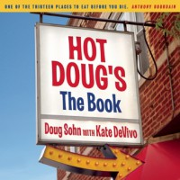 Hot Doug's: The Book: Chicago's Ultimate Icon of Encased Meats - Doug Sohn