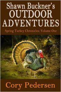 Shawn Buckner's Outdoor Adventures: Spring Turkey Chronicles (Volume One) - Cory Pedersen
