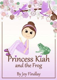 Children's Book - Princess Kiah and the Frog (Princess Kiah Series) - Joy Findlay