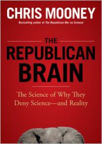 The Republican Brain: The Science of Why They Deny Science--And Reality - Chris C. Mooney, William Hughes