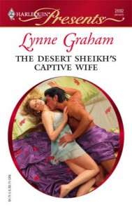 The Desert Sheikh's Captive Wife (The Rich, the Ruthless and the Really Handsome, #1) - Lynne Graham