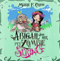 Abigail and Her Pet Zombie: Spring - Marie F. Crow