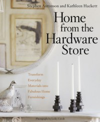 Home from the Hardware Store: Transform Everyday Materials into Fabulous Home Furnishings - Kathleen Hackett, Stephen Antonson, Lesley Unruh