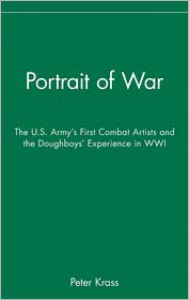 Portrait of War: The U.S. Army's First Combat Artists and the Doughboys' Experience in WWI - Peter Krass