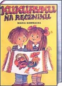Kukuryku na ręczniku - Maria Kownacka