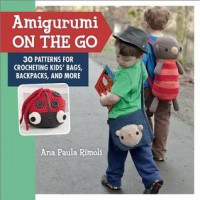 Amigurumi on the Go: 30 Patterns for Crocheting Kids' Bags, Backpacks, and More - Ana Paula Rimoli