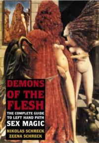 Demons of the Flesh: The Complete Guide to Left Hand Path Sex Magic - Nikolas Schreck, Zeena Schreck