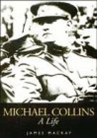 Michael Collins: A Life - James A. MacKay