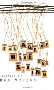 The Age of Wire and String - Ben Marcus