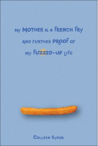 My Mother Is a French Fry and Further Proof of My Fuzzed-Up Life - Colleen Sydor