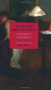 Seduction and Betrayal: Women and Literature - Elizabeth Hardwick, Joan Didion