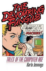The Devouring Fungus: Tales of the Computer Age - Karla Jennings
