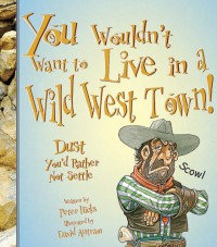 You Wouldn't Want to Live in a Wild West Town!: Dust You'd Rather Not Settle (You Wouldn't Want to...) - Peter Hicks