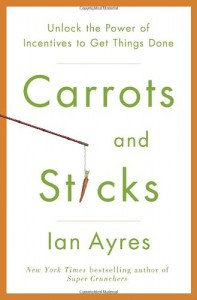 Carrots and Sticks: Unlock the Power of Incentives to Get Things Done - Ian Ayres