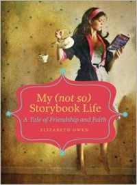 My (not so) Storybook Life: A Tale of Friendship and Faith - Elizabeth Owen
