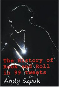 The History of Rock and Roll in 99 tweets - Andy Szpuk