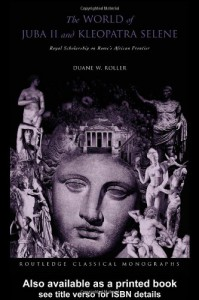 The World of Juba II and Kleopatra Selene: Royal Scholarship on Rome's African Frontier (Routledge Classical Monographs) - Duane W. Roller