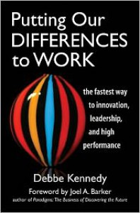 Putting Our Differences to Work: The Fastest Way to Innovation, Leadership, and High Performance - Debbe Kennedy, Joel A. Barker, Joel A Barker