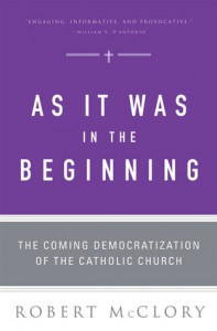 As It Was in the Beginning: The Coming Democratization of the Catholic Church - Robert McClory