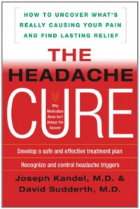 The Headache Cure: How to Uncover What's Really Causing Your Pain and Find Lasting Relief - Joseph Kandel
