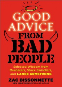 Good Advice from Bad People: Selected Wisdom from Murderers, Stock Swindlers, and Lance Armstrong - Zac Bissonnette
