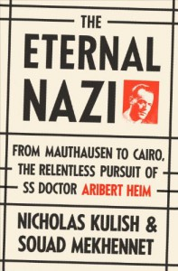 The Eternal Nazi: From Mauthausen to Cairo, the Relentless Pursuit of SS Doctor Aribert Heim - Nicholas Kulish, Souad Mekhennet