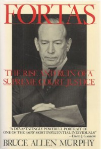 Fortas: The Rise and Ruin of a Supreme Court Justice - Bruce Allen Murphy