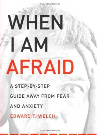 When I Am Afraid: A Step-by-Step Guide Away from Fear and Anxiety - Edward T. Welch