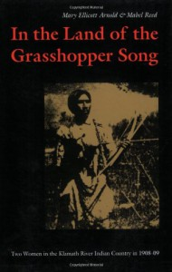 In the Land of the Grasshopper Song: Two Women in the Klamath River Indian Country in 1908-09 - Mary Ellicott Arnold, Mabel Reed